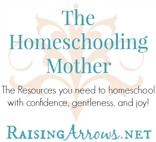 The Homeschooling Mother on RaisingArrows.net - the resources you need to homeschool with confidence, gentleness, and joy!
