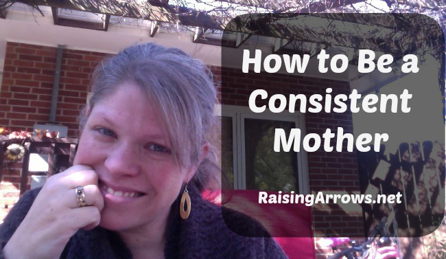 How to Be a Consistent Mother | RaisingArrows.net