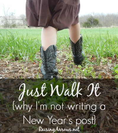 Just Walk It {why I'm not writing a New Year's post} | RaisingArrows.net