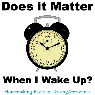 Does it Matter When I Wake Up? {Homemaking Basics Series on RaisingArrows.net}