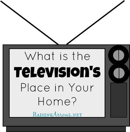 What is the Television's Place in Your Home? | RaisingArrows.net