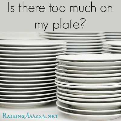 Is Your Plate Too Full? {or is it something else} | RaisingArrows.net